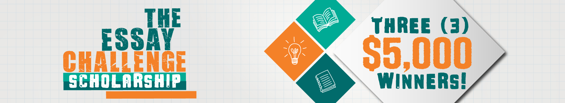 "Light gray banner with teal and orange stating ""The Essay Challenge Scholarship"" with ""Three (3) $5,000 Winners!"". Teal, and orange icons with illustrated images of an open book, lightbulb, and bill are present within the tiles."