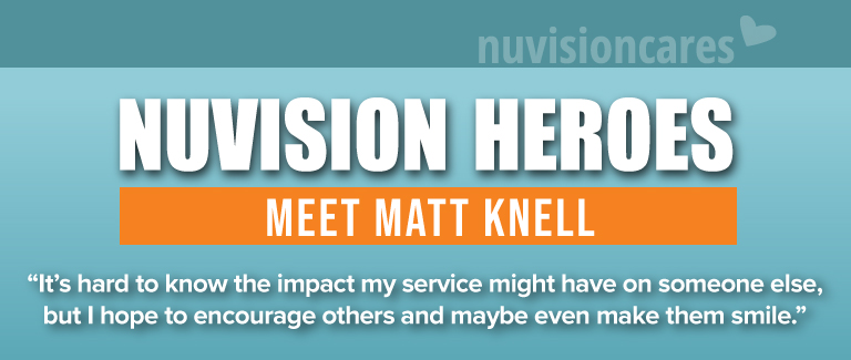 "Blue and orange banner reads ""Nuvision Heroes: Meet Matt Knell."" The quote reads ""It's hard to know the impact my service might have on someone else. but I hope to encourage others and maybe make them smile."""
